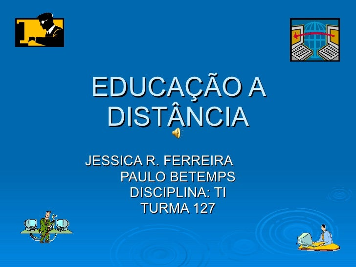 EDUCAÇÃO A DISTÂNCIA JESSICA R. FERREIRA  PAULO BETEMPS DISCIPLINA: TI TURMA 127