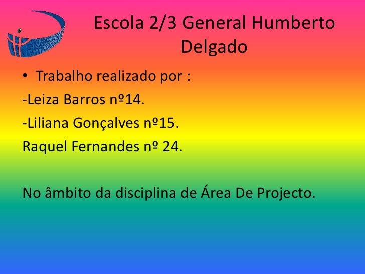 Escola 2/3 General Humberto Delgado<br />Trabalho realizado por :<br />-Leiza Barros nº14.<br />-Liliana Gonçalves nº15.<b...