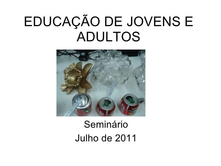 EDUCAÇÃO DE JOVENS E ADULTOS Seminário Julho de 2011