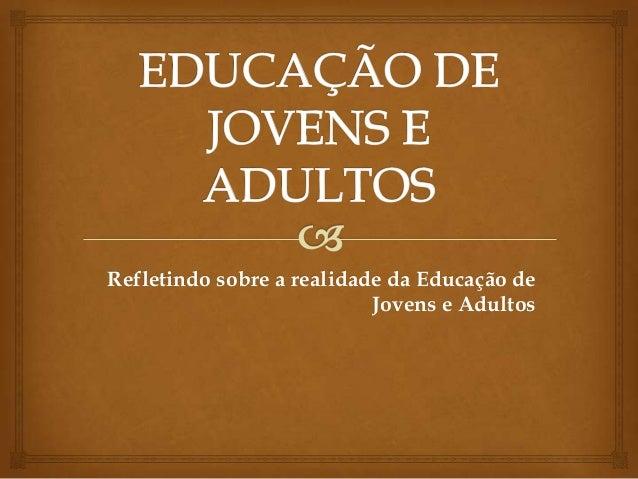 Refletindo sobre a realidade da Educação de                           Jovens e Adultos