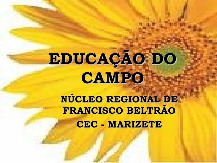 EDUCAÇÃO DO    CAMPO  NÚCLEO REGIONAL DE  FRANCISCO BELTRÃO    CEC - MARIZETE