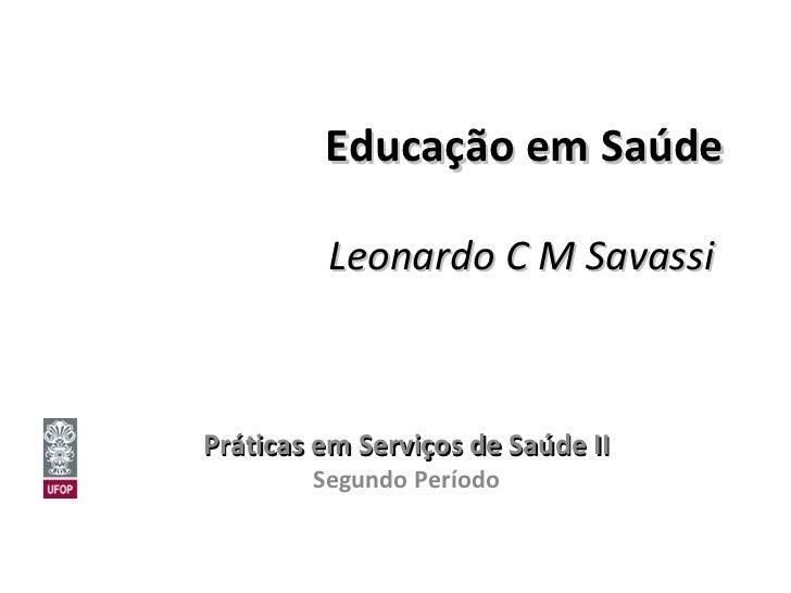 Educação em Saúde Leonardo C M Savassi   Práticas em Serviços de Saúde II Segundo Período