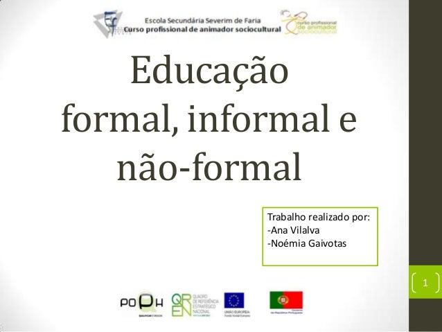 Educaçãoformal, informal e   não-formal            Trabalho realizado por:            -Ana Vilalva            -Noémia Gaiv...