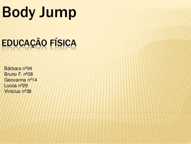 Body Jump EDUCAÇÃO FÍSICA Bárbara nº04 Bruno F. nº08 Geovanna nº14 Lucca nº29 Vinicius nº38