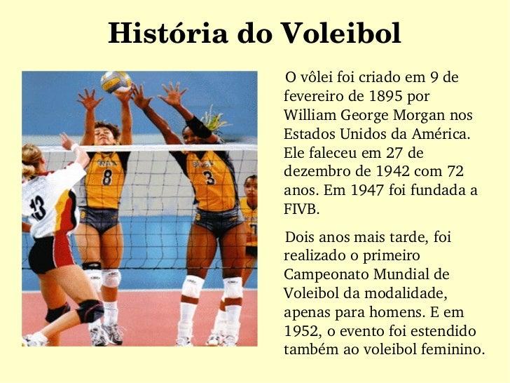 História do Voleibol <ul><li>O vôlei foi criado em 9 de fevereiro de 1895 por William George Morgan nos Estados Unidos da ...