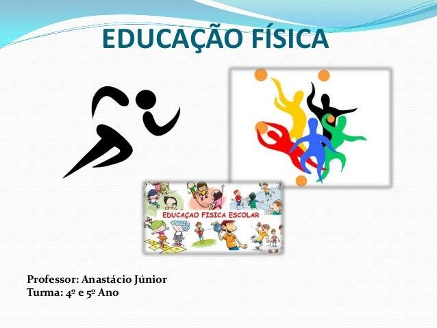 EDUCAÇÃO FÍSICAProfessor: Anastácio JúniorTurma: 4º e 5º Ano