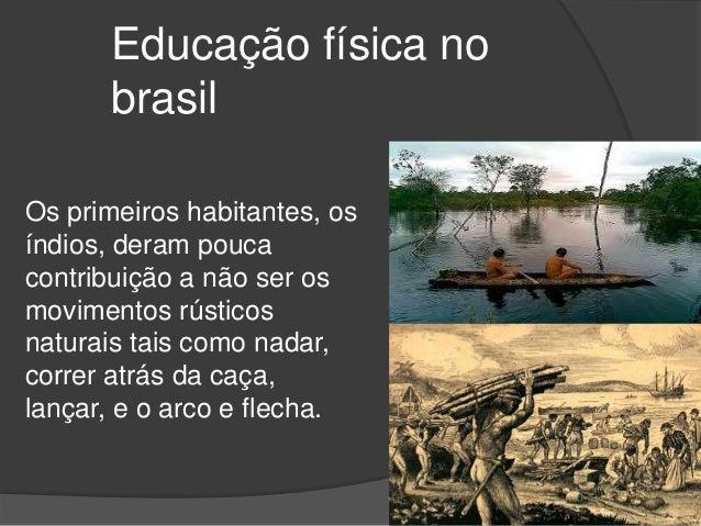 Educação física no brasil Os primeiros habitantes, os índios, deram pouca contribuição a não ser os movimentos rústicos na...