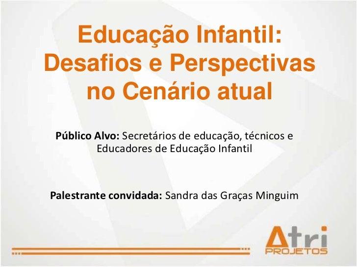 Educação Infantil:Desafios e Perspectivas   no Cenário atual Público Alvo: Secretários de educação, técnicos e         Edu...