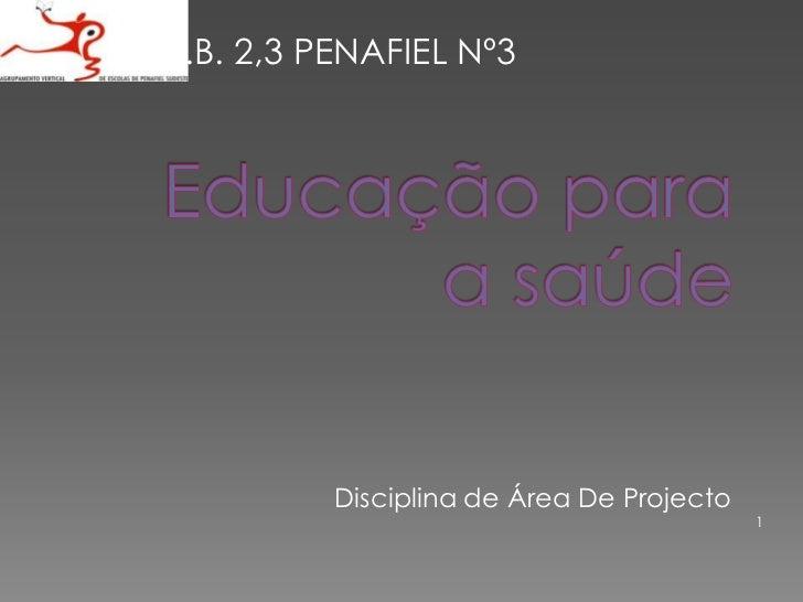 Educação para a saúde <br />1<br />E.B. 2,3 PENAFIEL Nº3 <br />      Disciplina de Área De Projecto <br />