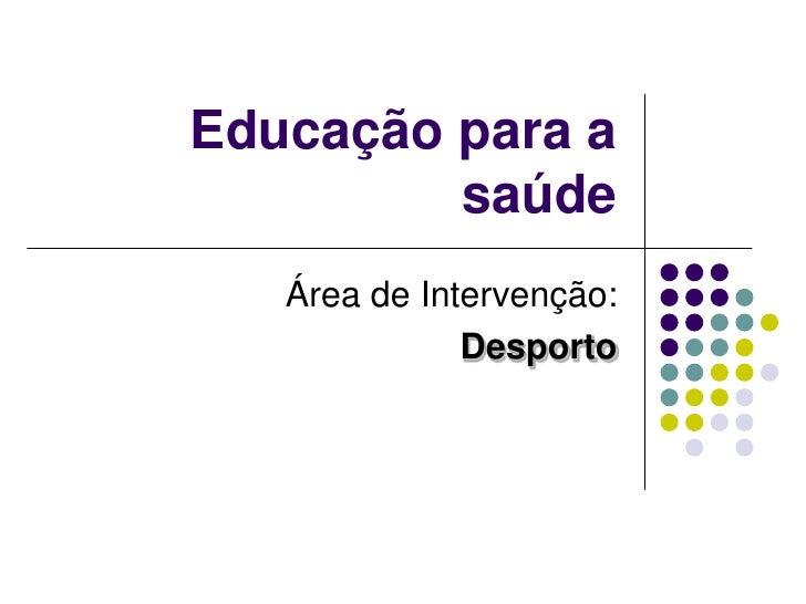 Educação para a saúde<br />Área de Intervenção:<br />Desporto<br />