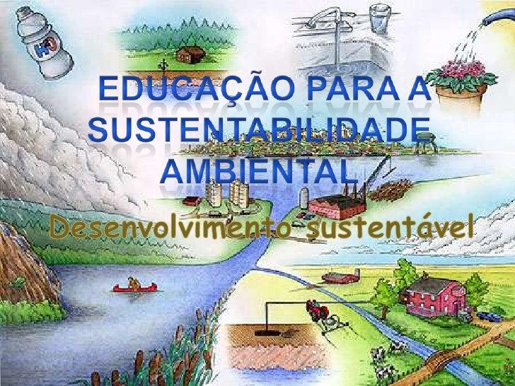 Educação para a sustentabilidade Ambiental<br />Desenvolvimento sustentável <br />