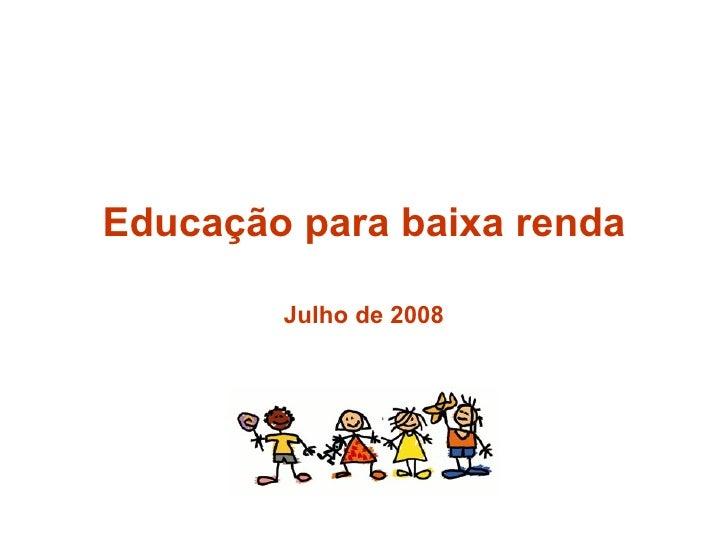 Educação para baixa renda Julho de 2008