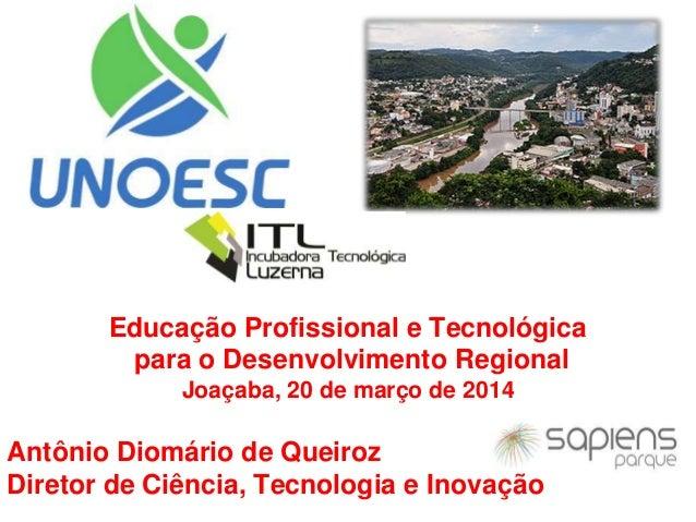 Educação Profissional e Tecnológica para o Desenvolvimento Regional Joaçaba, 20 de março de 2014 Antônio Diomário de Queir...