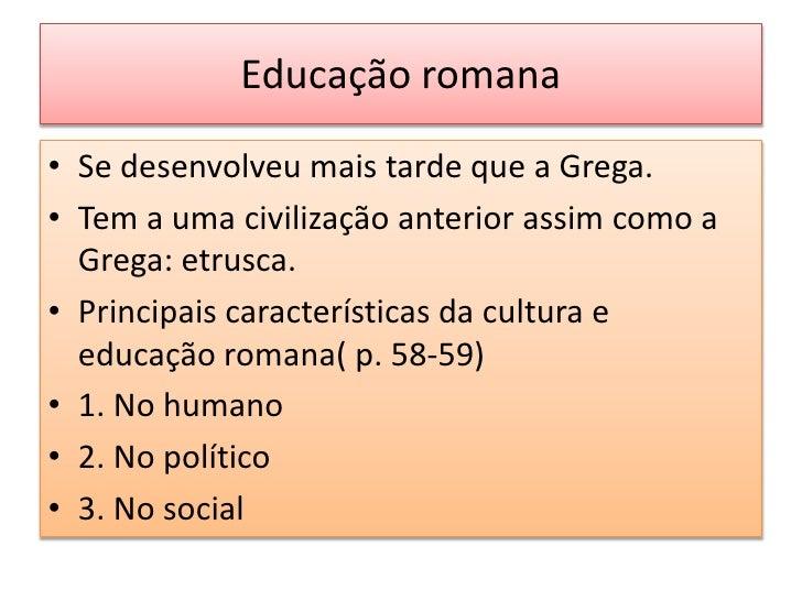 Educação romana• Se desenvolveu mais tarde que a Grega.• Tem a uma civilização anterior assim como a  Grega: etrusca.• Pri...