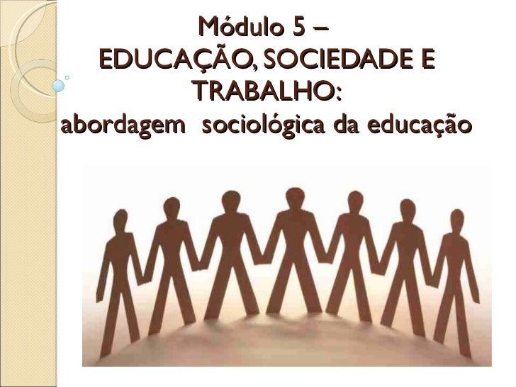 Módulo 5 –  EDUCAÇÃO, SOCIEDADE E TRABALHO: abordagem  sociológica da educação