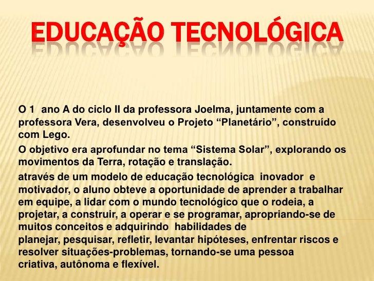 """EDUCAÇÃO TECNOLÓGICAO 1 ano A do ciclo II da professora Joelma, juntamente com aprofessora Vera, desenvolveu o Projeto """"Pl..."""