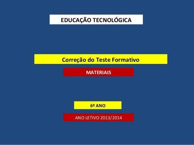 EDUCAÇÃO TECNOLÓGICA  Correção do Teste Formativo MATERIAIS  6º ANO ANO LETIVO 2013/2014