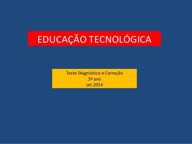 EDUCAÇÃO TECNOLÓGICA  Teste Diagnóstico e Correção  5º ano  set.2014