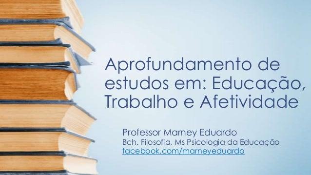 Aprofundamento de estudos em: Educação, Trabalho e Afetividade Professor Marney Eduardo  Bch. Filosofia, Ms Psicologia da ...