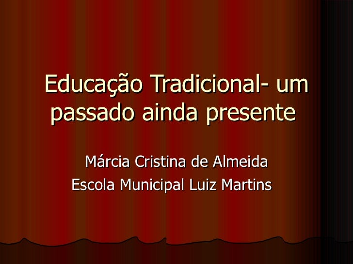 Educação Tradicional- um passado ainda presente  Márcia Cristina de Almeida Escola Municipal Luiz Martins