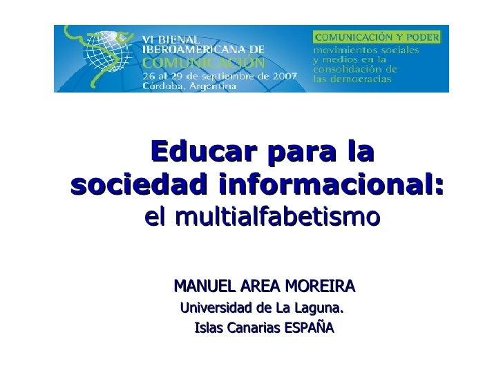 MANUEL AREA MOREIRA Universidad de La Laguna.  Islas Canarias ESPAÑA Educar para la sociedadinformacional: el multialfab...