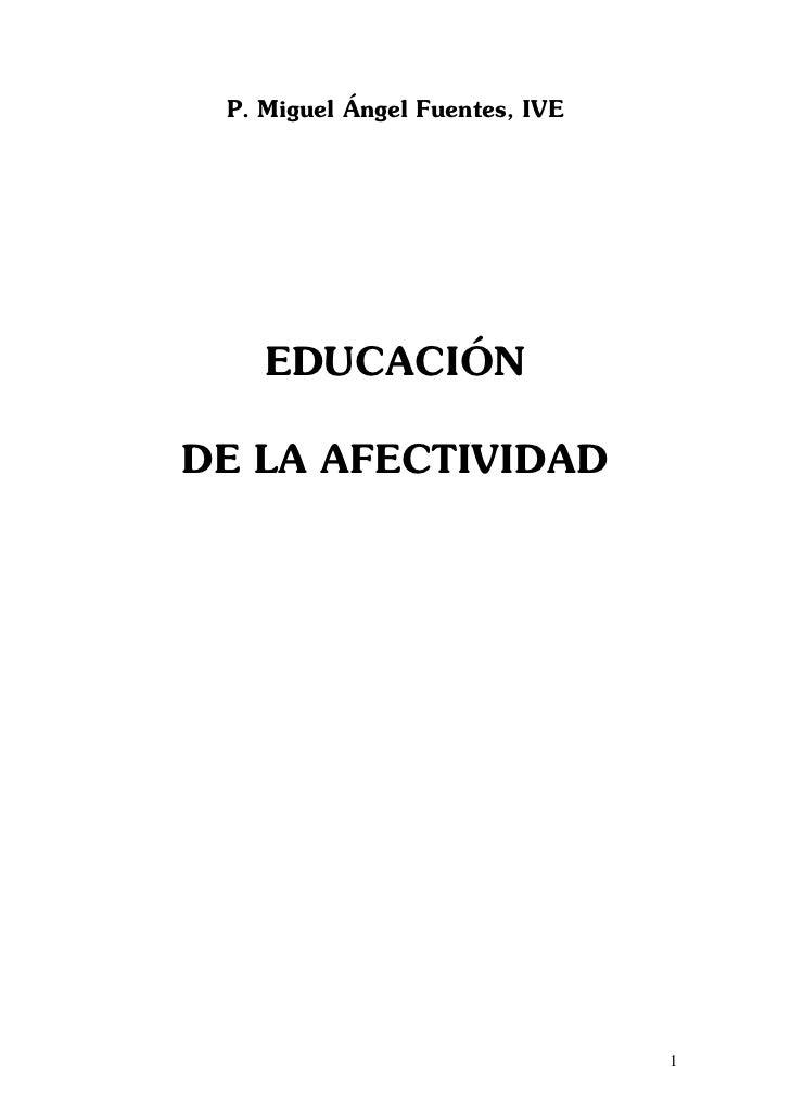 P. Miguel Ángel Fuentes, IVE    EDUCACIÓNDE LA AFECTIVIDAD                                1