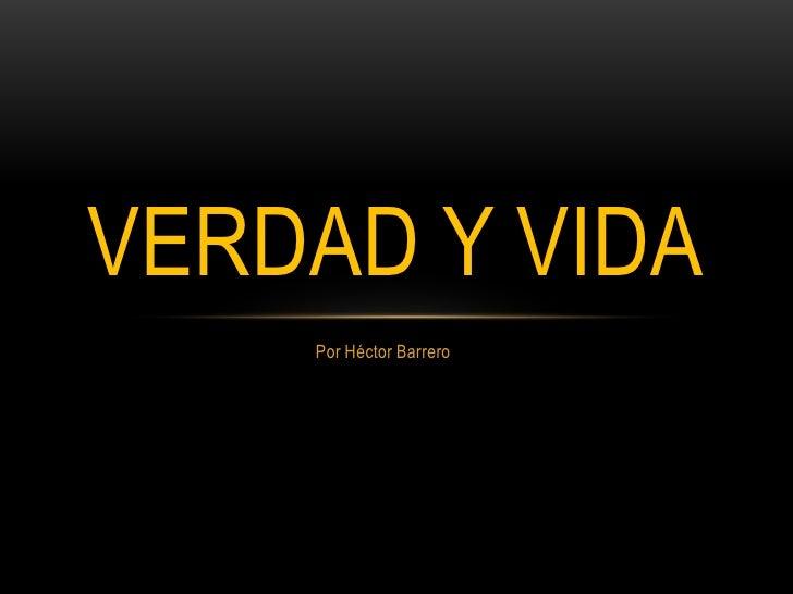 VERDAD Y VIDA    Por Héctor Barrero