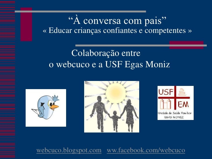 """""""À conversa com pais"""" « Educar crianças confiantes e competentes »        Colaboração entre   o webcuco e a USF Egas Moniz..."""