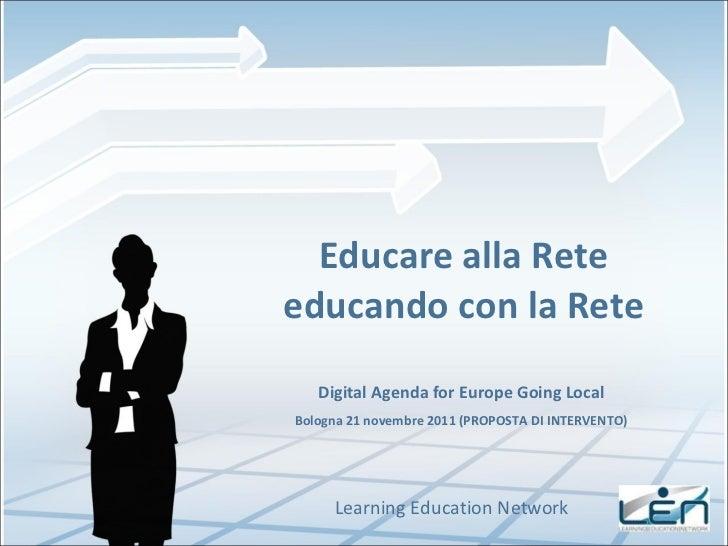 Educare alla Rete educando con la Rete Learning Education Network Digital Agenda for Europe Going Local Bologna 21 novembr...