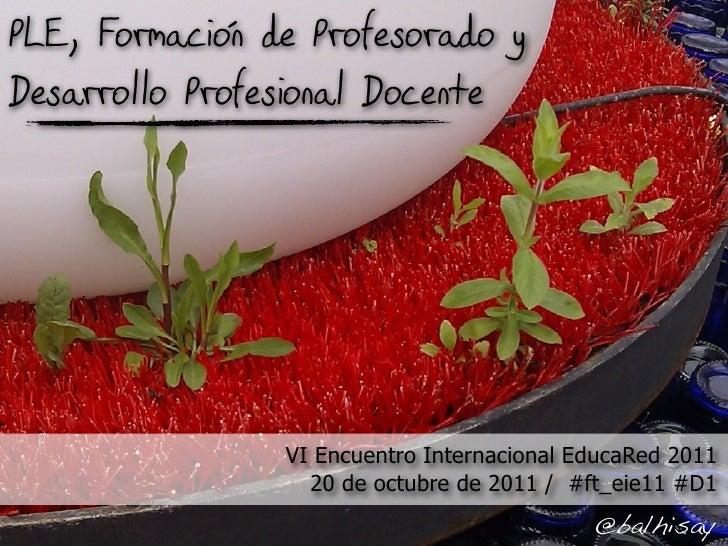 PLE, Formacion de Profesorado yDesarrollo Profesional Docente                 VI Encuentro Internacional EducaRed 2011    ...