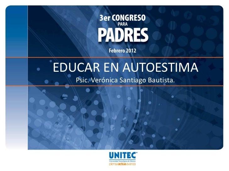 EDUCAR EN AUTOESTIMA   Psic. Verónica Santiago Bautista.