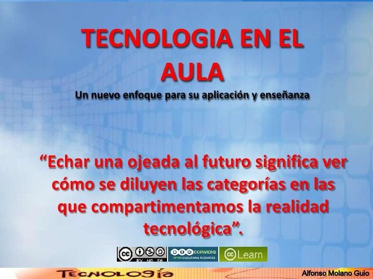 """TECNOLOGIA EN EL AULAUn nuevo enfoque para su aplicación y enseñanza<br />Alfonso Molano Guio<br />""""Echar una ojeada al fu..."""