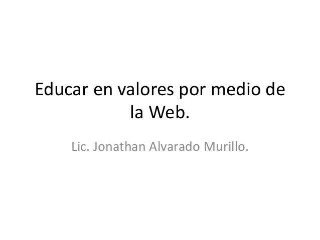 Educar en valores por medio de la Web. Lic. Jonathan Alvarado Murillo.
