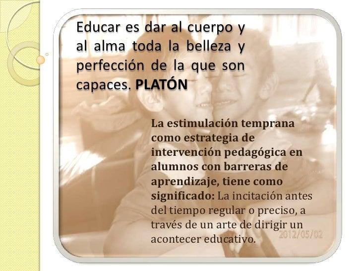 Educar es dar al cuerpo yal alma toda la belleza yperfección de la que soncapaces. PLATÓN           La estimulación tempra...