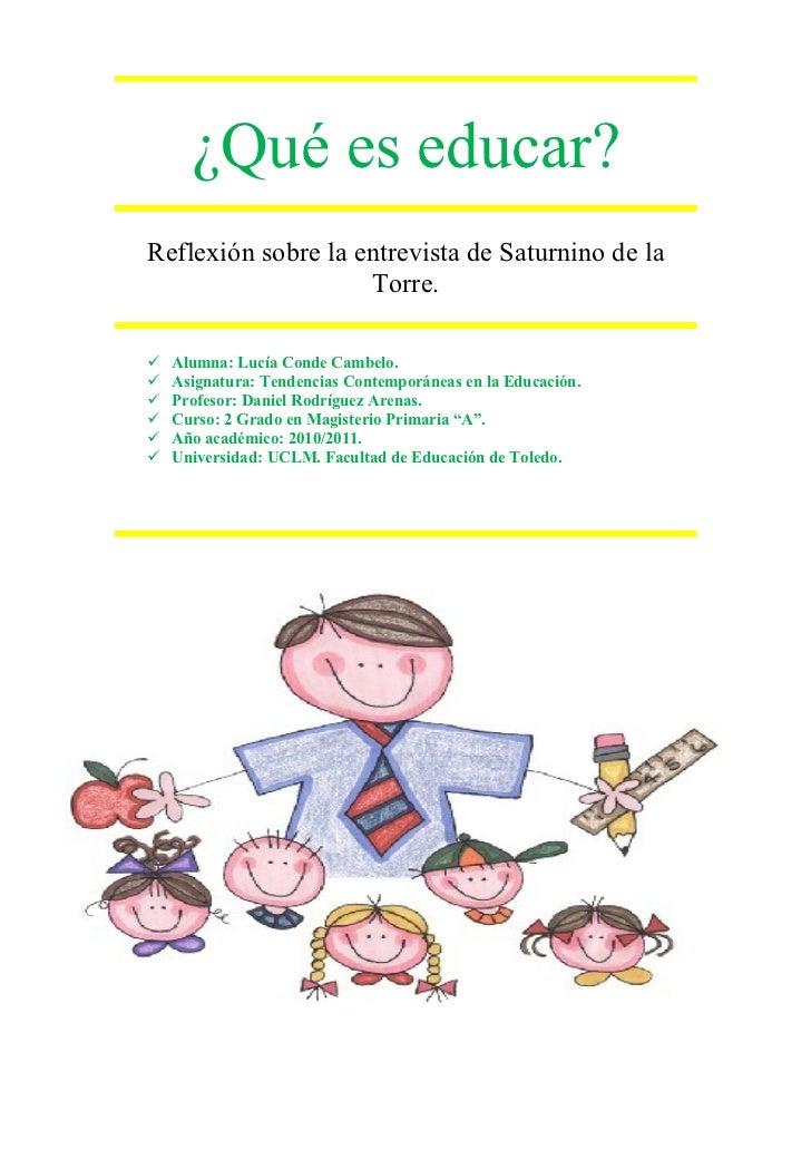 ¿Qué es educar?Reflexión sobre la entrevista de Saturnino de la                    Torre.   Alumna: Lucía Conde Cambelo....