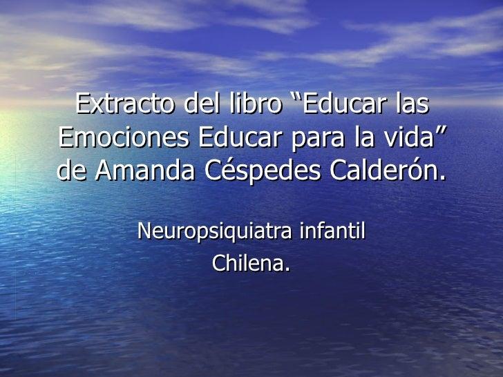 """Extracto del libro """"Educar las Emociones Educar para la vida"""" de Amanda Céspedes Calderón. Neuropsiquiatra infantil Chilena."""