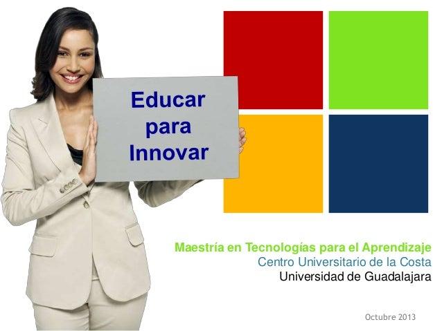 Maestría en Tecnologías para el Aprendizaje Centro Universitario de la Costa Universidad de Guadalajara Octubre 2013
