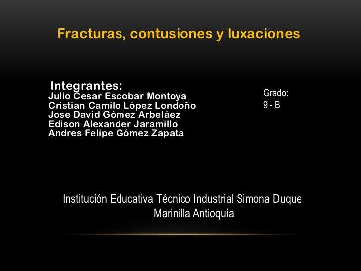 Fracturas, contusiones y luxacionesIntegrantes:Julio Cesar Escobar Montoya                   Grado:Cristian Camilo López L...