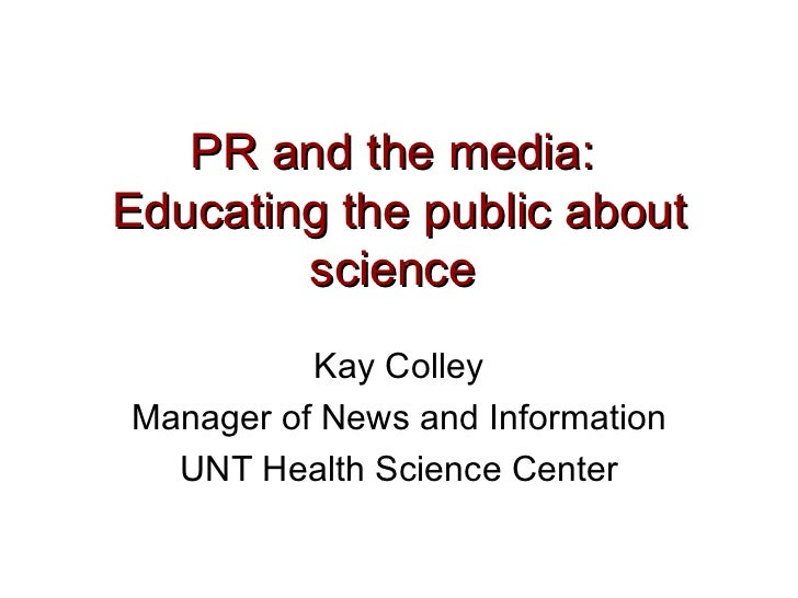 PR and the media:  Educating the public about science   Kay Colley Manager of News and Information UNT Health Science Center