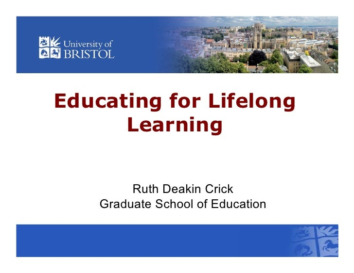 Educating for Lifelong      Learning         Ruth Deakin Crick    Graduate School of Education