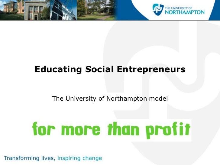 Educating Social Entrepreneurs<br />The University of Northampton model<br />