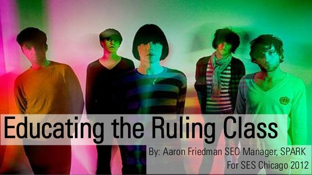 Educating the Ruling Class             By: Aaron Friedman SEO Manager, SPARK              1                 For SES Chicag...