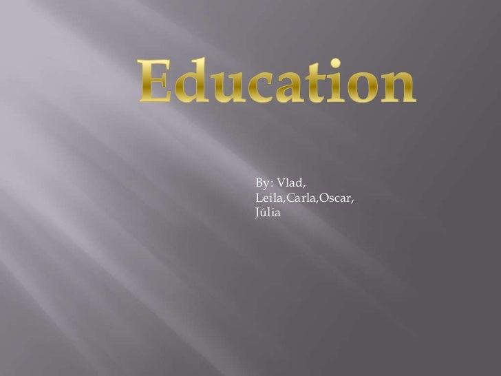 Education<br />Education<br />By: Vlad, Leila,Carla,Oscar,<br />Júlia<br />