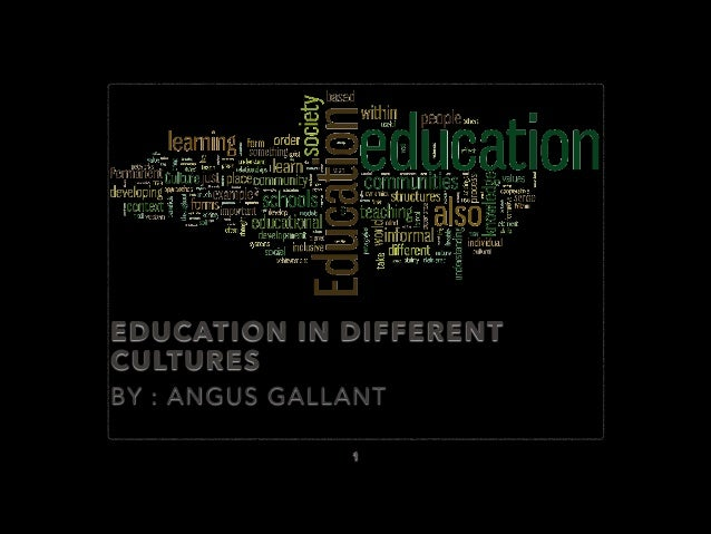 EDUCATION IN DIFFERENT CULTURES BY : ANGUS GALLANT 1