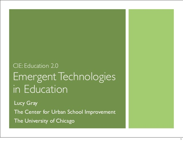 CIE: Education 2.0 EmergentTechnologies in Education Lucy Gray The Center for Urban School Improvement The University of C...
