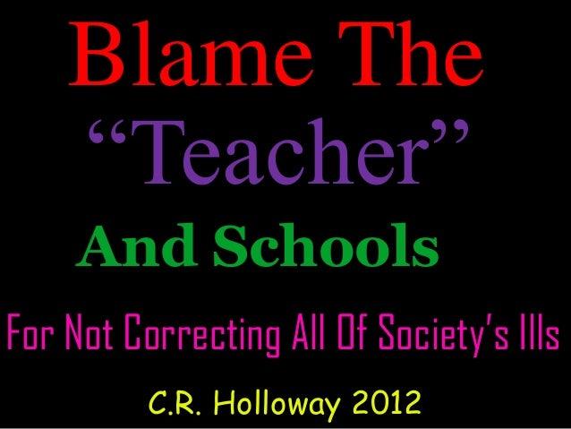 "Blame TheAnd SchoolsFor Not Correcting All Of Society's IllsC.R. Holloway 2012""Teacher"""