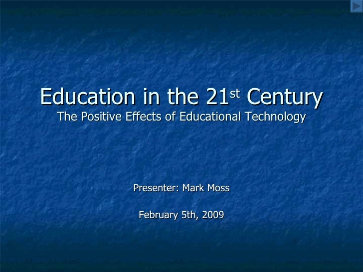 Education in the 21 st  Century The Positive Effects of Educational Technology Presenter: Mark Moss February 5th, 2009