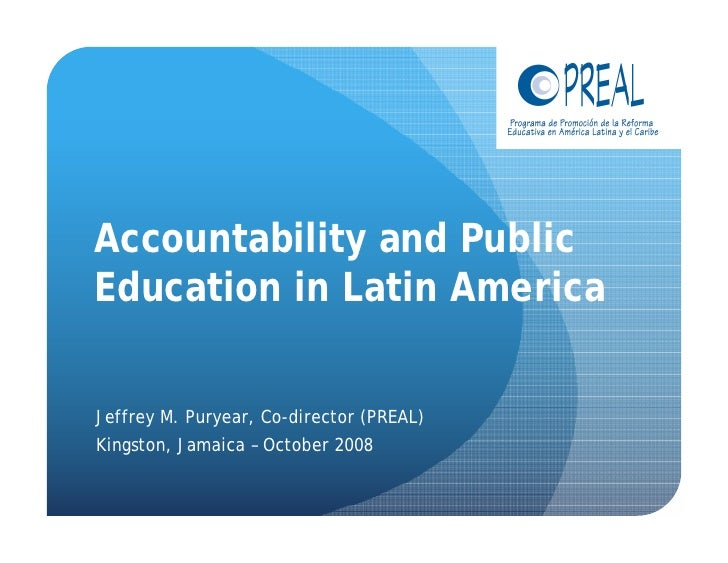 Accountability and Public Education in Latin America   Jeffrey M. Puryear, Co-director (PREAL) Kingston, Jamaica – October...