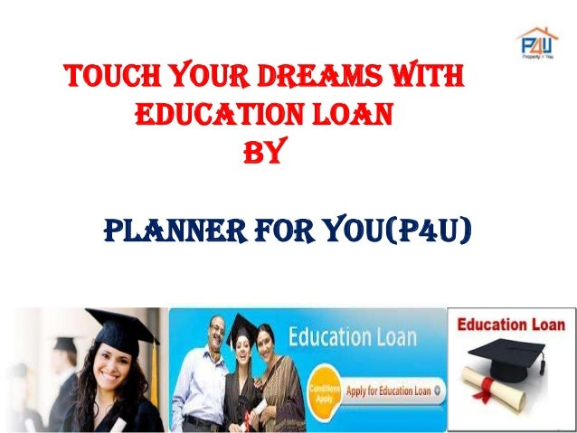 TOUCH YOUR DREAMS WITH EDUCATION LOAN BY  PLANNER FOR YOU(P4U)