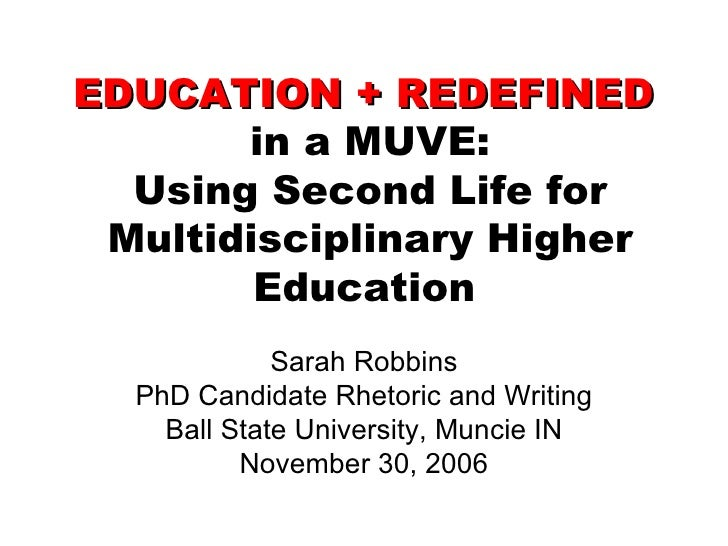 EDUCATION + REDEFINED   in a MUVE: Using Second Life for Multidisciplinary Higher Education   Sarah Robbins PhD Candidate ...